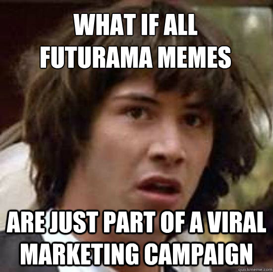 what if all  futurama memes are just part of a viral marketing campaign - what if all  futurama memes are just part of a viral marketing campaign  conspiracy keanu