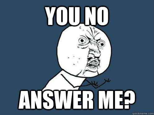 You No Answer me?