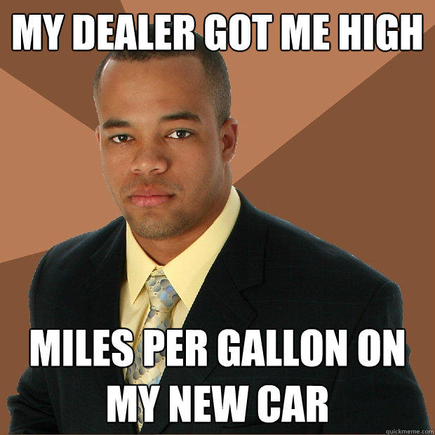 My dealer got me high miles per gallon on my new car - My dealer got me high miles per gallon on my new car  Successful Black Man