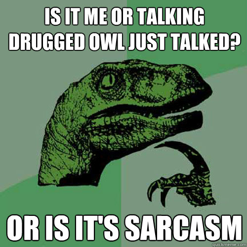 Is it me or talking drugged owl just talked? Or is it's sarcasm    Philosoraptor
