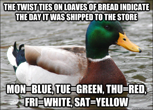 the twist ties on loaves of bread indicate the day it was shipped to the store mon=blue, tue=green, thu=red, fri=white, sat=yellow - the twist ties on loaves of bread indicate the day it was shipped to the store mon=blue, tue=green, thu=red, fri=white, sat=yellow  Actual Advice Mallard