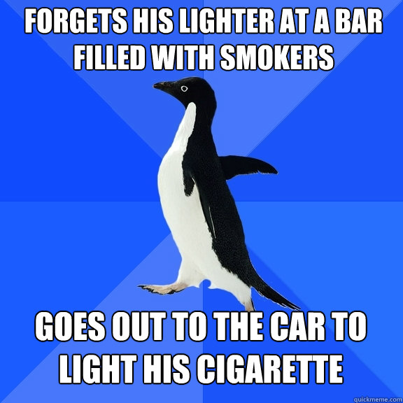 Forgets his lighter at a bar filled with smokers Goes out to the car to light his cigarette - Forgets his lighter at a bar filled with smokers Goes out to the car to light his cigarette  Socially Awkward Penguin