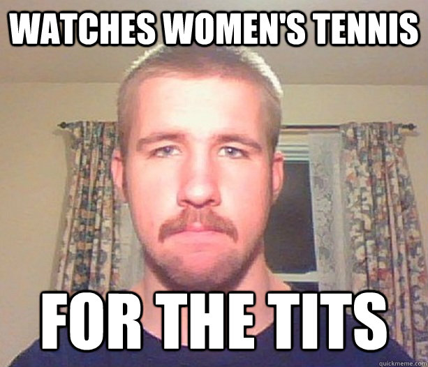 Watches women's tennis for the tits