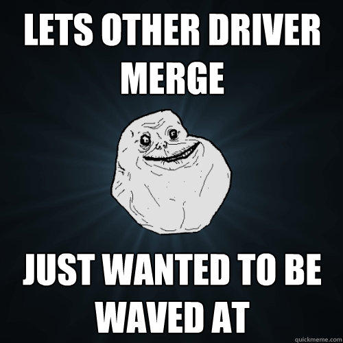 lets other driver merge Just wanted to be waved at - lets other driver merge Just wanted to be waved at  Forever Alone
