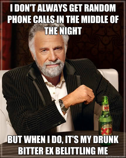 I don't always get random phone calls in the middle of the night but when i do, it's my drunk bitter ex belittling me - I don't always get random phone calls in the middle of the night but when i do, it's my drunk bitter ex belittling me  Dos Equis man