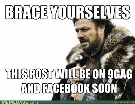 BRACE YOURSELVES This post will be on 9GAG and Facebook soon