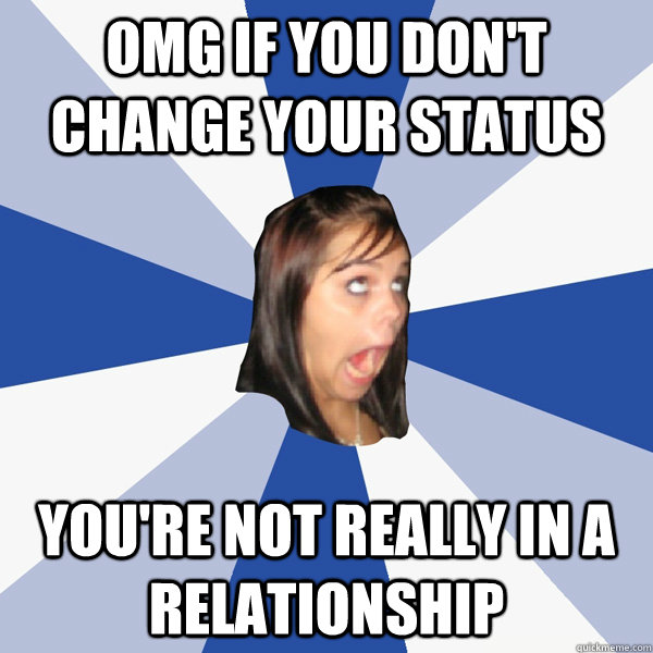 OMG if you don't change your status you're not really in a relationship - OMG if you don't change your status you're not really in a relationship  Annoying Facebook Girl