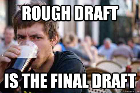 Rough Draft is the final draft - Rough Draft is the final draft  Lazy College Senior