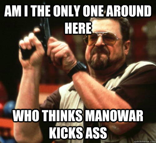 Am i the only one around here who thinks Manowar kicks ass - Am i the only one around here who thinks Manowar kicks ass  Am I The Only One Around Here