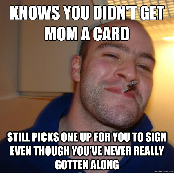 Knows you didn't get mom a card Still picks one up for you to sign even though you've never really gotten along - Knows you didn't get mom a card Still picks one up for you to sign even though you've never really gotten along  Misc