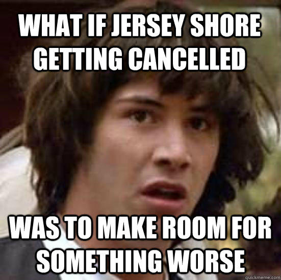 what IF jersey shore getting cancelled  was to make room for something worse - what IF jersey shore getting cancelled  was to make room for something worse  conspiracy keanu