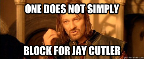 One does not simply block for jay cutler