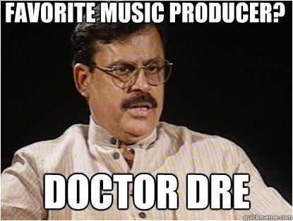 Favorite Music producer? Doctor Dre - Favorite Music producer? Doctor Dre  Typical Indian Father