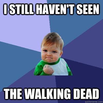 I still haven't seen the walking dead  Success Kid