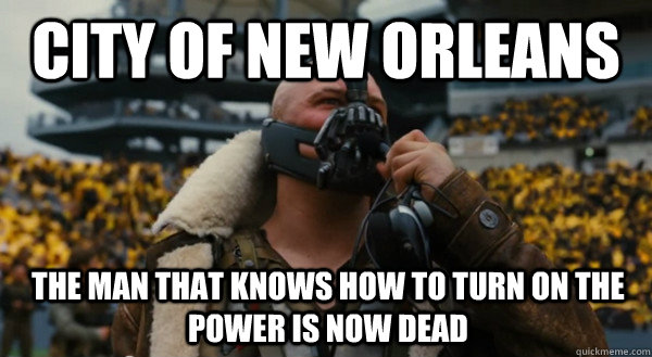 City of New Orleans The man that knows how to turn on the power is now dead - City of New Orleans The man that knows how to turn on the power is now dead  Bane