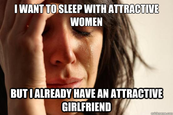 i want to sleep with attractive women but i already have an attractive girlfriend - i want to sleep with attractive women but i already have an attractive girlfriend  First World Problems