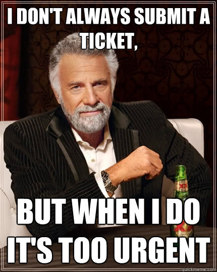 I don't always submit a ticket, but when I do it's too urgent - I don't always submit a ticket, but when I do it's too urgent  The Most Interesting Man In The World