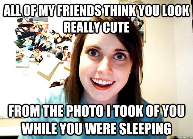 All of my friends think you look really cute From the photo I took of you while you were sleeping - All of my friends think you look really cute From the photo I took of you while you were sleeping  Overly Attached Girlfriend