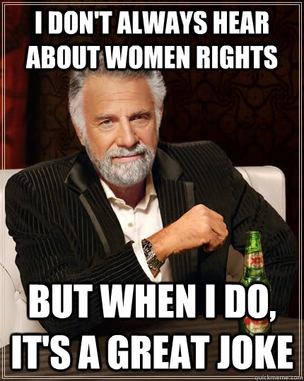 I DON'T ALWAYS HEAR ABOUT WOMEN RIGHTS but when I do, IT'S A GREAT JOKE - I DON'T ALWAYS HEAR ABOUT WOMEN RIGHTS but when I do, IT'S A GREAT JOKE  Misc