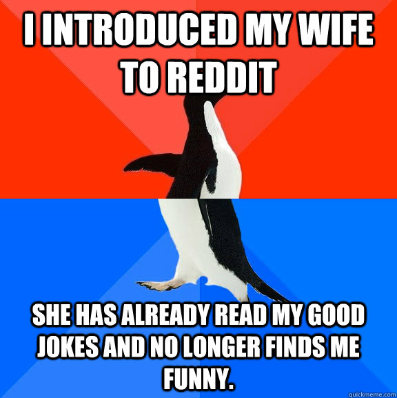 I introduced my wife to Reddit She has already read my good jokes and no longer finds me funny. - I introduced my wife to Reddit She has already read my good jokes and no longer finds me funny.  Socially Awesome Awkward Penguin