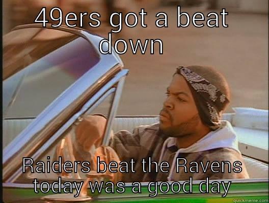 49ERS GOT A BEAT DOWN RAIDERS BEAT THE RAVENS TODAY WAS A GOOD DAY today was a good day