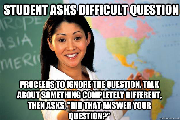 Student asks difficult question Proceeds to ignore the question, talk about something completely different, then asks,