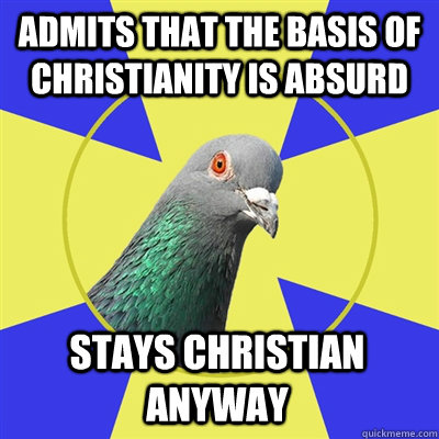 admits that the basis of christianity is absurd stays christian anyway - admits that the basis of christianity is absurd stays christian anyway  Religion Pigeon