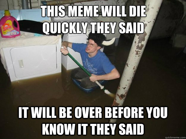 This meme will die  quickly they said It will be over before you know it they said - This meme will die  quickly they said It will be over before you know it they said  Do the laundry they said