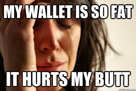 my wallet is so fat it hurts my butt - my wallet is so fat it hurts my butt  First World Problems