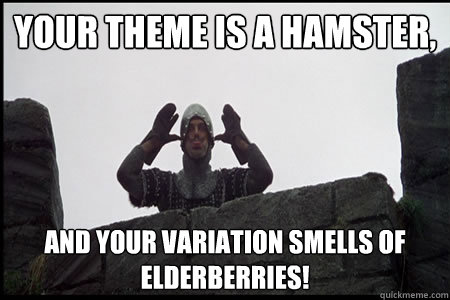 your theme is a hamster, and your variation smells of elderberries! - your theme is a hamster, and your variation smells of elderberries!  Monty Python and the Holy Grail