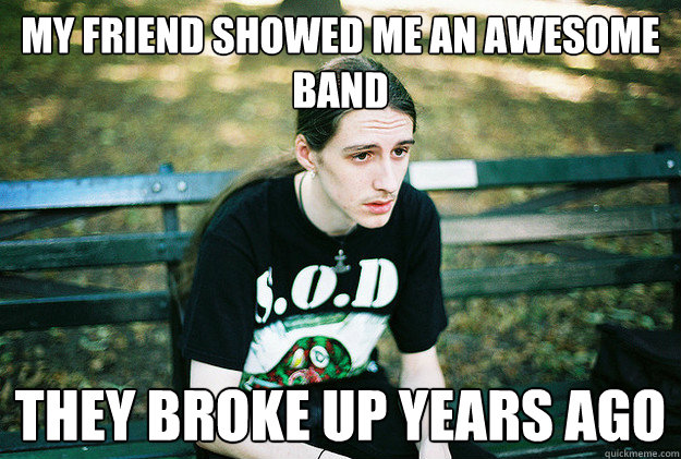 My friend showed me an awesome band They broke up years ago - My friend showed me an awesome band They broke up years ago  First World Metal Problems