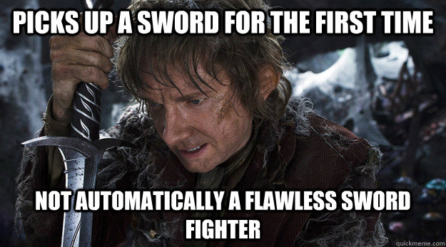 Picks up a sword for the first time not automatically a flawless sword fighter - Picks up a sword for the first time not