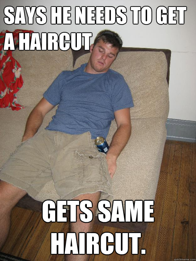 Says he needs to get a haircut gets same haircut.