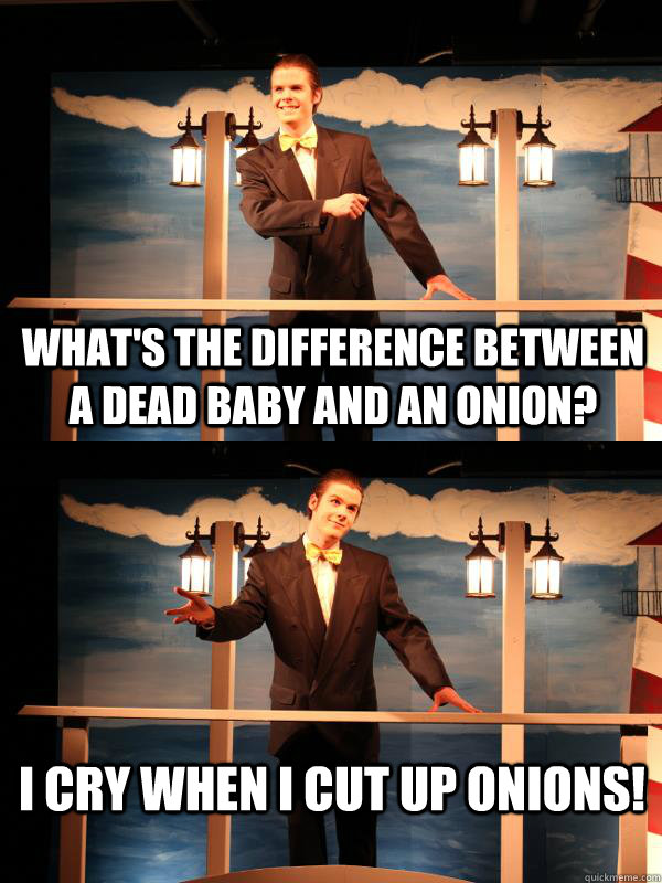 What's the difference between a dead baby and an onion? I cry when I cut up onions!