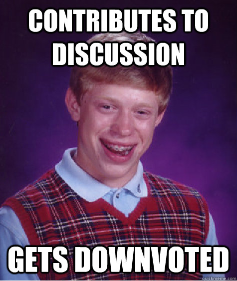 Contributes to discussion gets downvoted - Contributes to discussion gets downvoted  Bad Luck Brian