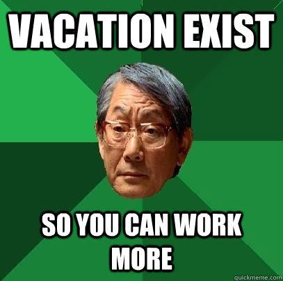 Vacation exist so you can work more