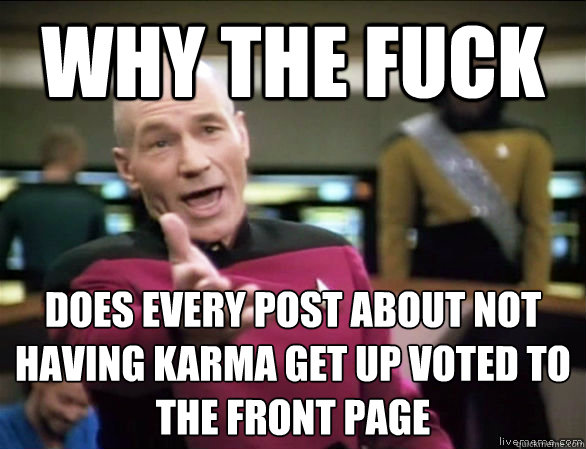 why the fuck does every post about not having karma get up voted to the front page - why the fuck does every post about not having karma get up voted to the front page  Annoyed Picard HD