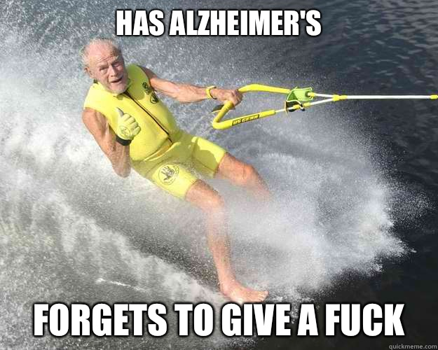 Has Alzheimer's forgets to give a fuck