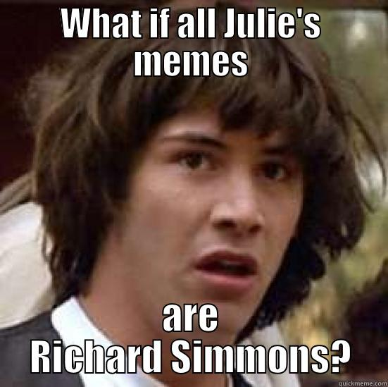WHAT IF ALL JULIE'S MEMES ARE RICHARD SIMMONS? conspiracy keanu