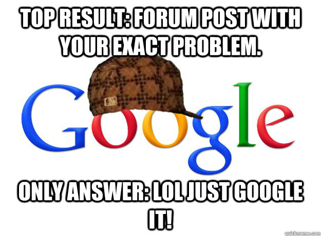 Top result: Forum post with your exact problem. Only answer: Lol just google it! - Top result: Forum post with your exact problem. Only answer: Lol just google it!  Scumbag Google