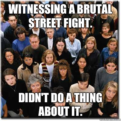Witnessing a brutal street fight. Didn't do a thing about it. - Witnessing a brutal street fight. Didn't do a thing about it.  Scumbag Society