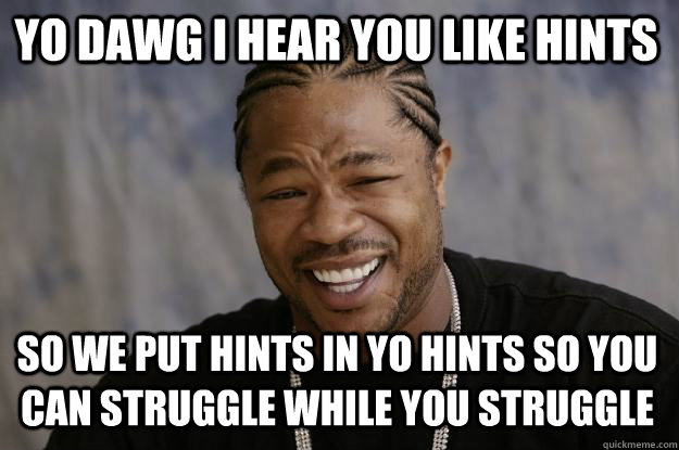 YO DAWG I HEAR YOU LIKE HINTS SO WE PUT HINTS IN YO HINTS SO YOU CAN STRUGGLE WHILE YOU STRUGGLE - YO DAWG I HEAR YOU LIKE HINTS SO WE PUT HINTS IN YO HINTS SO YOU CAN STRUGGLE WHILE YOU STRUGGLE  Xzibit meme