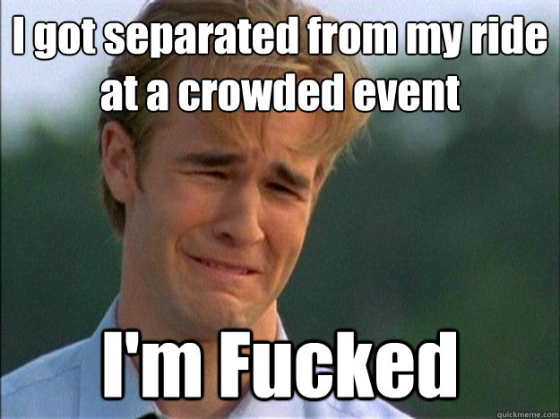 I got separated from my ride at a crowded event I'm Fucked