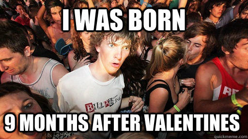 I was born  9 months after Valentines   - I was born  9 months after Valentines    Sudden Clarity Clarence