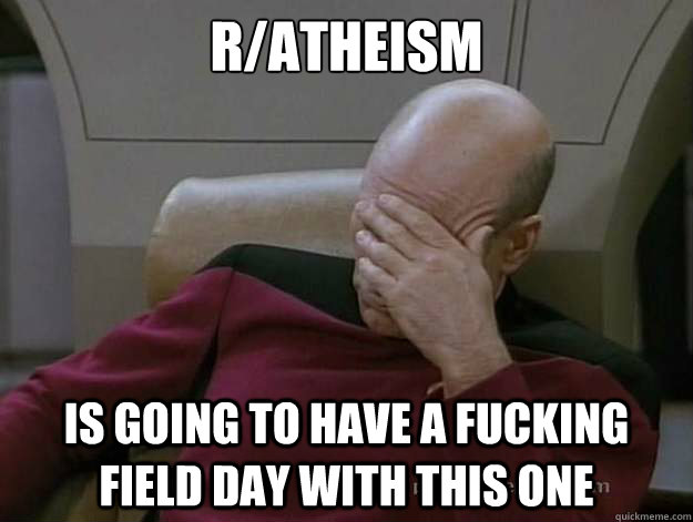 r/atheism is going to have a fucking field day with this one - r/atheism is going to have a fucking field day with this one  Frustrated Picard