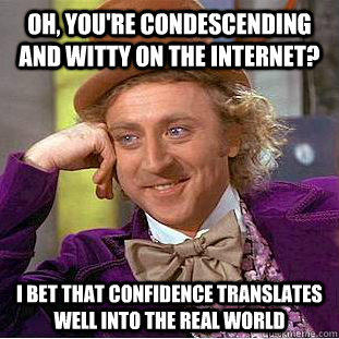 Oh, you're condescending and witty on the internet? I bet that confidence translates well into the real world - Oh, you're condescending and witty on the internet? I bet that confidence translates well into the real world  Condescending Wonka
