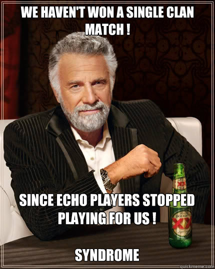 We haven't won a single Clan Match ! Since ECHO players stopped playing for us !  Syndrome - We haven't won a single Clan Match ! Since ECHO players stopped playing for us !  Syndrome  The Most Interesting Man In The World