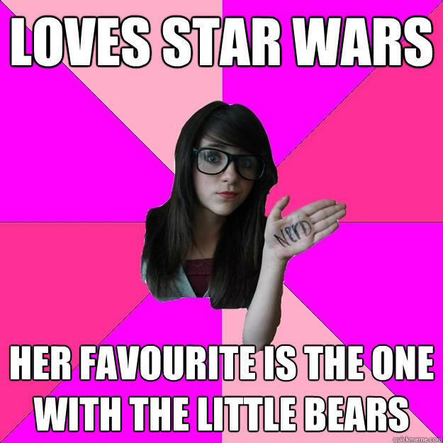 LOVES STAR WARS HER FAVOURITE IS THE ONE WITH THE LITTLE BEARS - LOVES STAR WARS HER FAVOURITE IS THE ONE WITH THE LITTLE BEARS  Idiot Nerd Girl