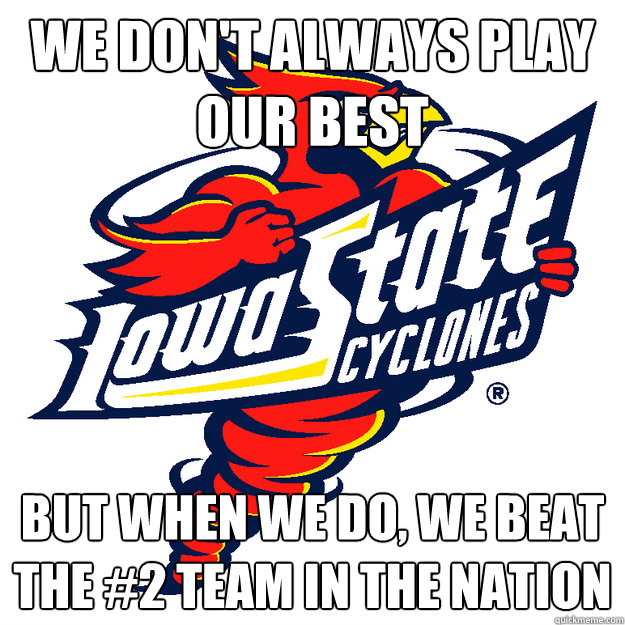 We don't always play our best But when we do, we beat the #2 team in the nation  Iowa State Cyclones