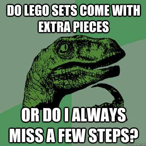 Do lego sets come with extra pieces Or do i always miss a few steps?  Philosoraptor